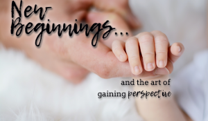 New Beginnings & the Art of Gaining Perspective